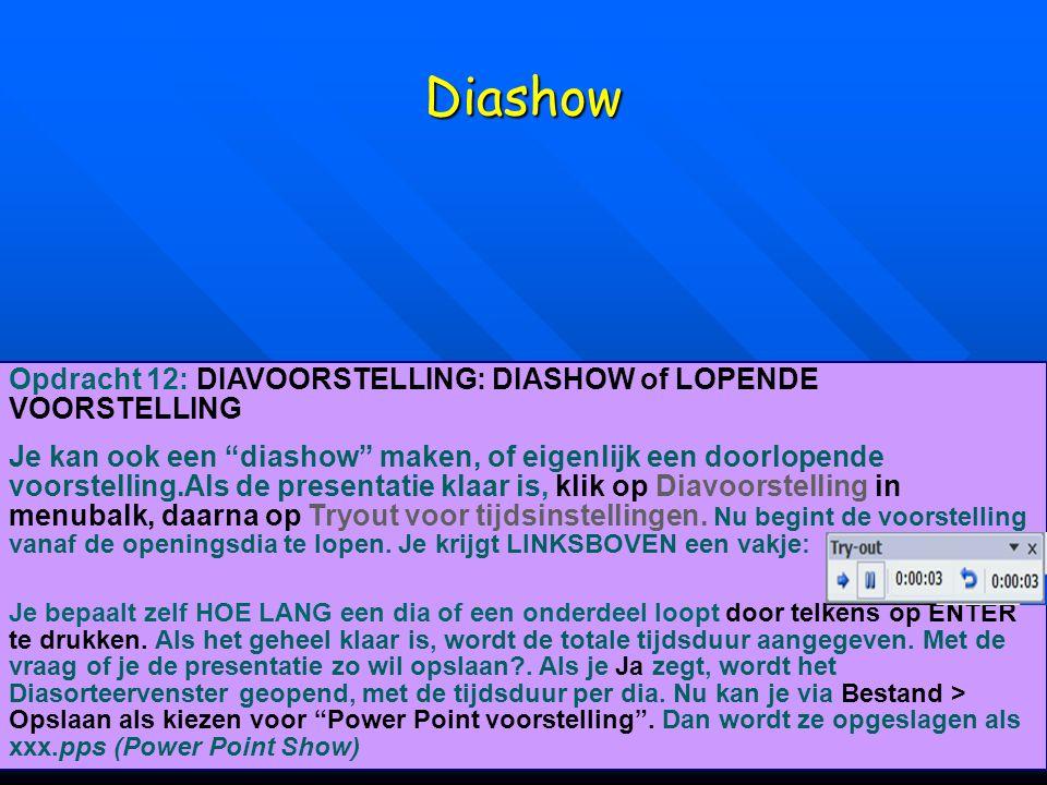 Diashow Opdracht 12: DIAVOORSTELLING: DIASHOW of LOPENDE VOORSTELLING Je kan ook een diashow maken, of eigenlijk een doorlopende voorstelling.Als de presentatie klaar is, klik op Diavoorstelling in menubalk, daarna op Tryout voor tijdsinstellingen.