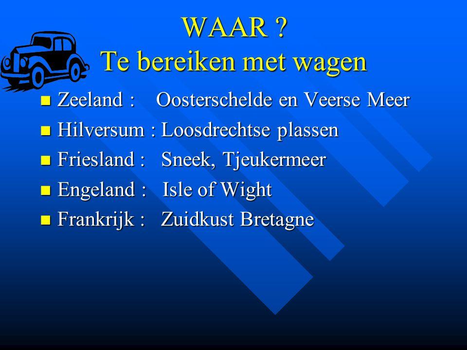WAAR ? Te bereiken met wagen Zeeland : Oosterschelde en Veerse Meer Zeeland : Oosterschelde en Veerse Meer Hilversum : Loosdrechtse plassen Hilversum