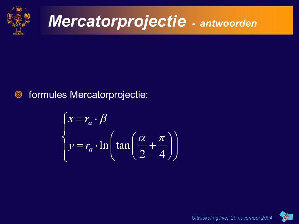 Uitwiskeling live! 20 november 2004 Mercatorprojectie - antwoorden  formules Mercatorprojectie: