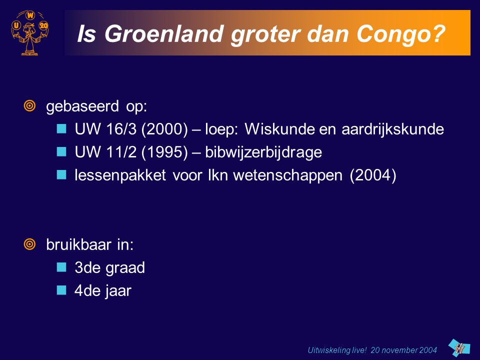 Uitwiskeling live! 20 november 2004 Is Groenland groter dan Congo?  gebaseerd op: UW 16/3 (2000) – loep: Wiskunde en aardrijkskunde UW 11/2 (1995) –