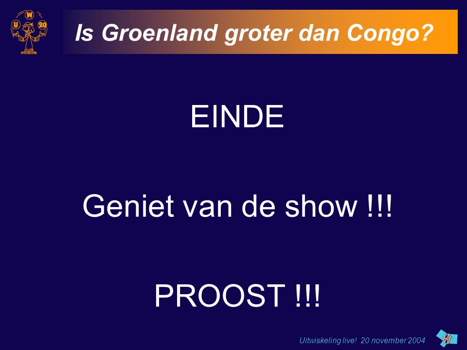 Uitwiskeling live! 20 november 2004 Is Groenland groter dan Congo? EINDE Geniet van de show !!! PROOST !!!