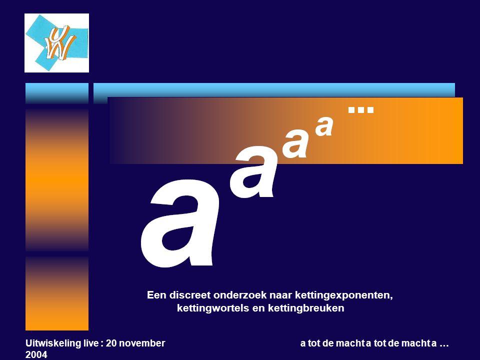 Uitwiskeling live : 20 november 2004 a tot de macht a tot de macht a … Een discreet onderzoek naar kettingexponenten, kettingwortels en kettingbreuken