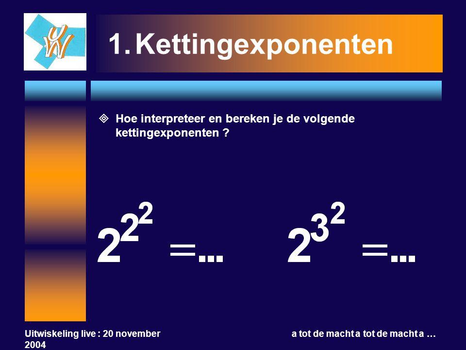 Uitwiskeling live : 20 november 2004 a tot de macht a tot de macht a … 1.Kettingexponenten  Hoe interpreteer en bereken je de volgende kettingexponen