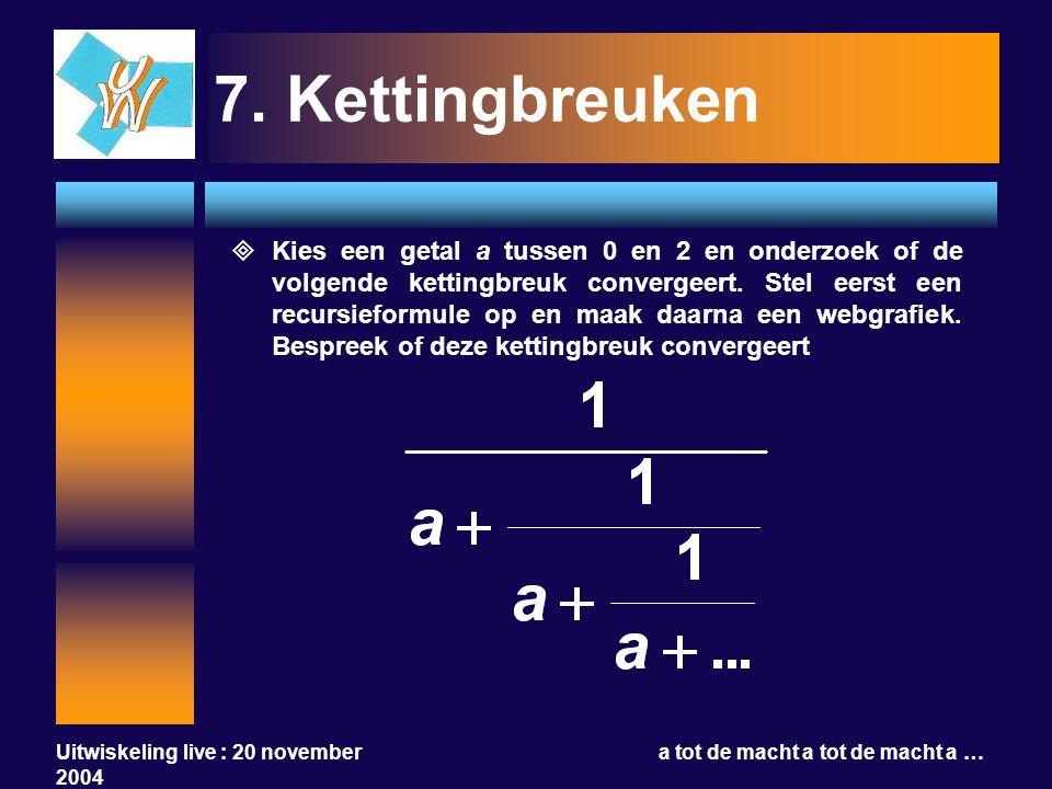 Uitwiskeling live : 20 november 2004 a tot de macht a tot de macht a … 7.Kettingbreuken  Kies een getal a tussen 0 en 2 en onderzoek of de volgende k
