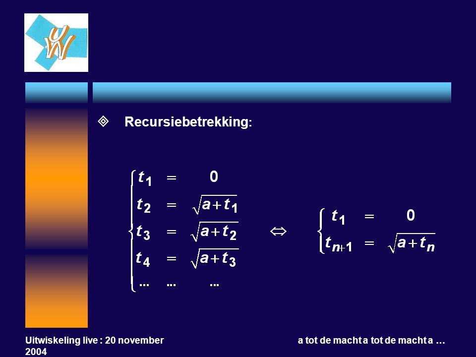 Uitwiskeling live : 20 november 2004 a tot de macht a tot de macht a …  Recursiebetrekking :