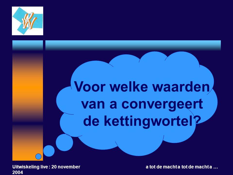 Uitwiskeling live : 20 november 2004 a tot de macht a tot de macht a … Voor welke waarden van a convergeert de kettingwortel?