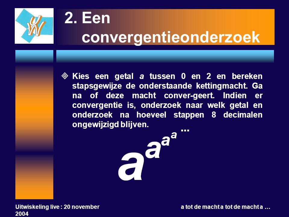 Uitwiskeling live : 20 november 2004 a tot de macht a tot de macht a … 2.Een convergentieonderzoek  Kies een getal a tussen 0 en 2 en bereken stapsge