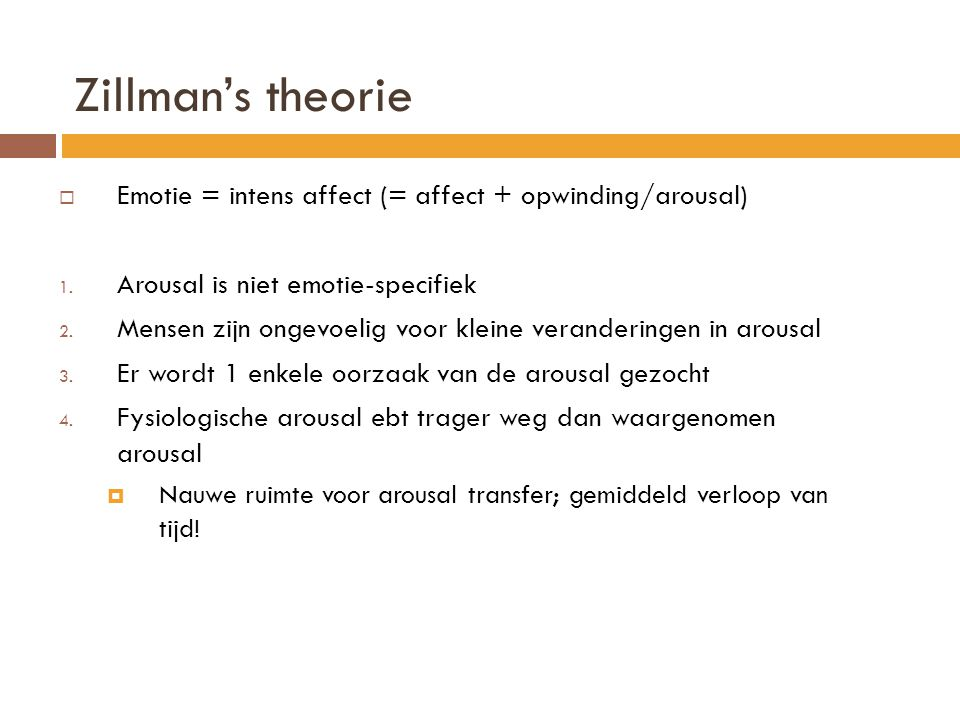 Zillman's theorie  Emotie = intens affect (= affect + opwinding/arousal) 1. Arousal is niet emotie-specifiek 2. Mensen zijn ongevoelig voor kleine ve