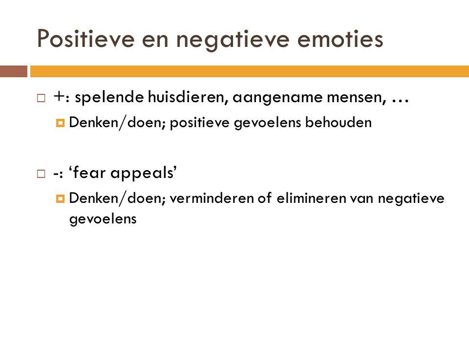Positieve en negatieve emoties  +: spelende huisdieren, aangename mensen, …  Denken/doen; positieve gevoelens behouden  -: 'fear appeals'  Denken/
