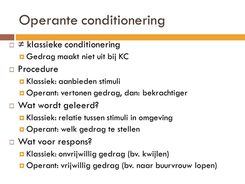 Operante conditionering  ≠ klassieke conditionering  Gedrag maakt niet uit bij KC  Procedure  Klassiek: aanbieden stimuli  Operant: vertonen gedr