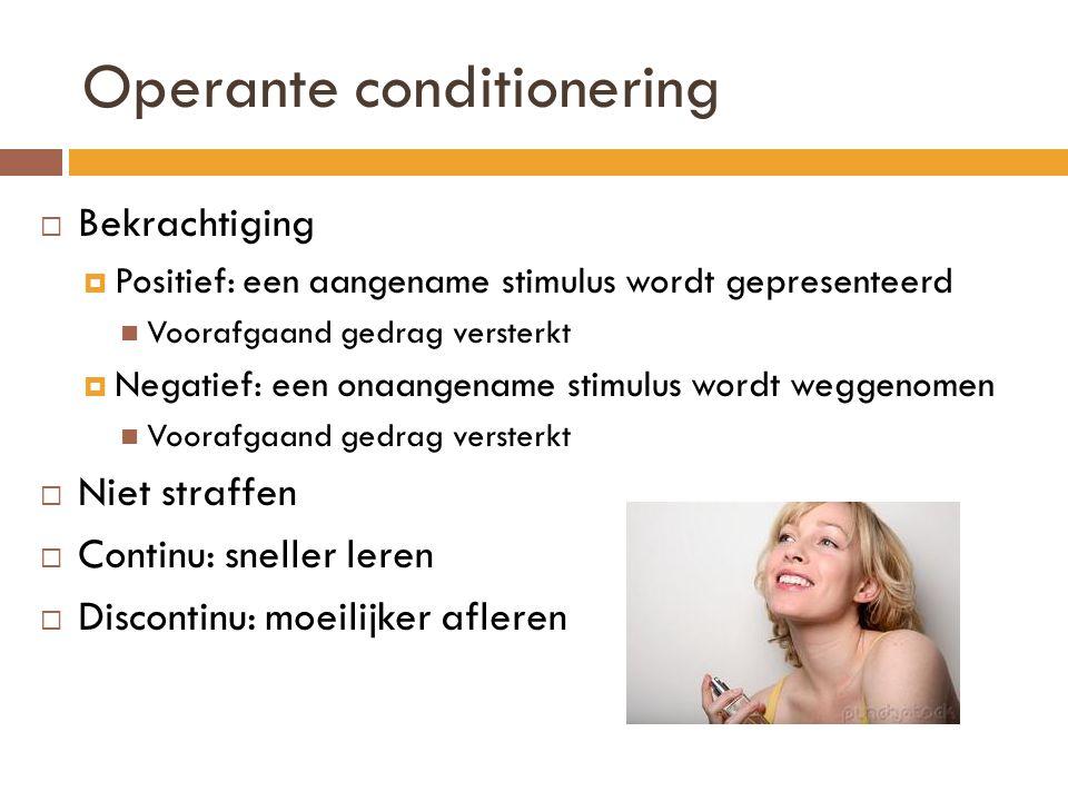 Operante conditionering  Bekrachtiging  Positief: een aangename stimulus wordt gepresenteerd Voorafgaand gedrag versterkt  Negatief: een onaangenam