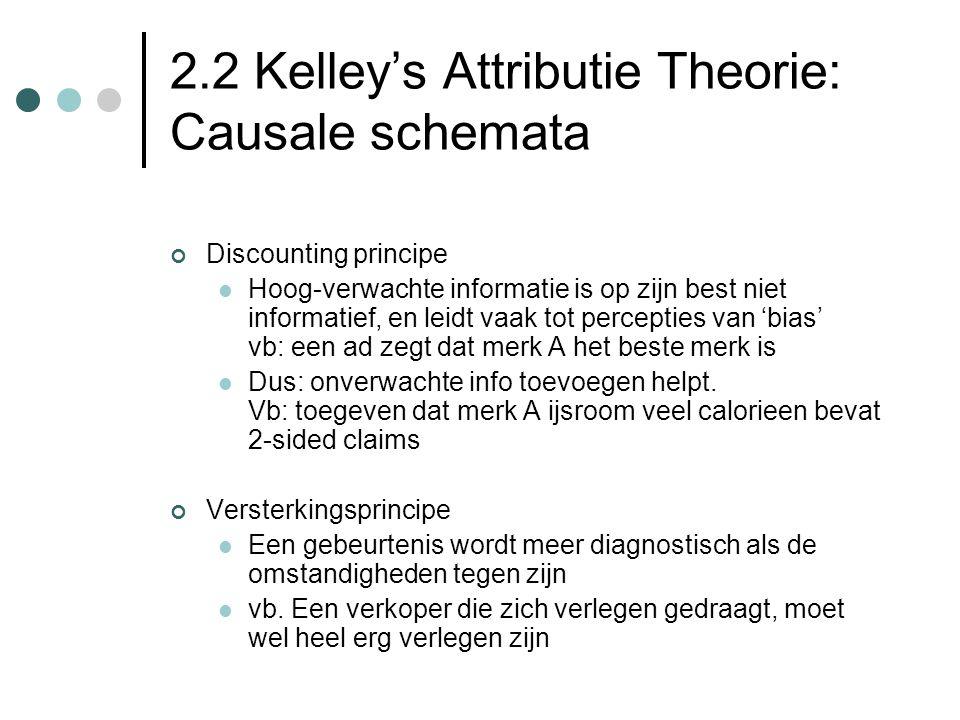 2.2 Kelley's Attributie Theorie: Causale schemata Discounting principe Hoog-verwachte informatie is op zijn best niet informatief, en leidt vaak tot percepties van 'bias' vb: een ad zegt dat merk A het beste merk is Dus: onverwachte info toevoegen helpt.