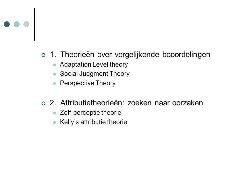 1. Theorieën over vergelijkende beoordelingen Adaptation Level theory Social Judgment Theory Perspective Theory 2. Attributietheorieën: zoeken naar oo