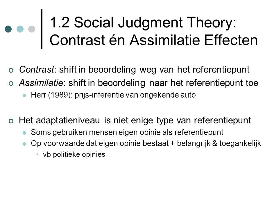 1.2 Social Judgment Theory: Contrast én Assimilatie Effecten Contrast: shift in beoordeling weg van het referentiepunt Assimilatie: shift in beoordeling naar het referentiepunt toe Herr (1989): prijs-inferentie van ongekende auto Het adaptatieniveau is niet enige type van referentiepunt Soms gebruiken mensen eigen opinie als referentiepunt Op voorwaarde dat eigen opinie bestaat + belangrijk & toegankelijk vb politieke opinies