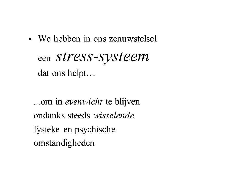 We hebben in ons zenuwstelsel een stress-systeem dat ons helpt…...om in evenwicht te blijven ondanks steeds wisselende fysieke en psychische omstandig