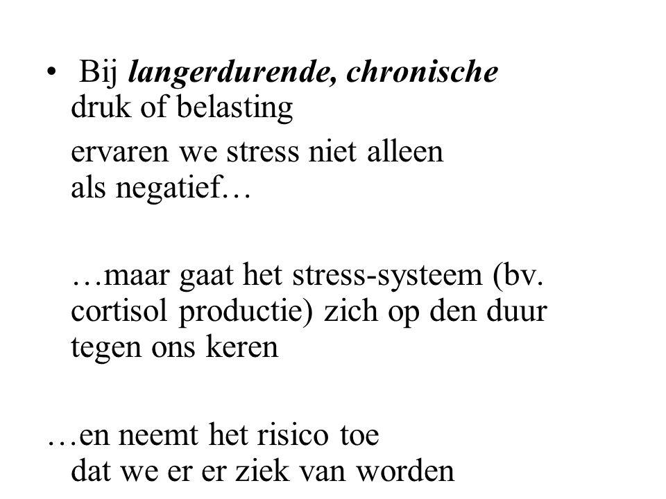 Bij langerdurende, chronische druk of belasting ervaren we stress niet alleen als negatief… …maar gaat het stress-systeem (bv. cortisol productie) zic