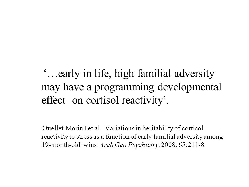 '…early in life, high familial adversity may have a programming developmental effect on cortisol reactivity'. Ouellet-Morin I et al. Variations in her