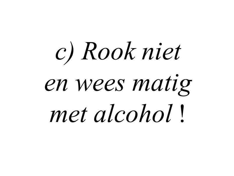 c) Rook niet en wees matig met alcohol !