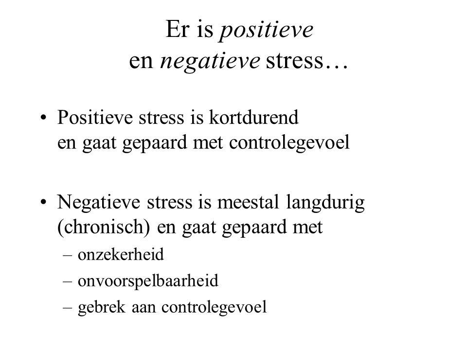 Er is positieve en negatieve stress… Positieve stress is kortdurend en gaat gepaard met controlegevoel Negatieve stress is meestal langdurig (chronisc