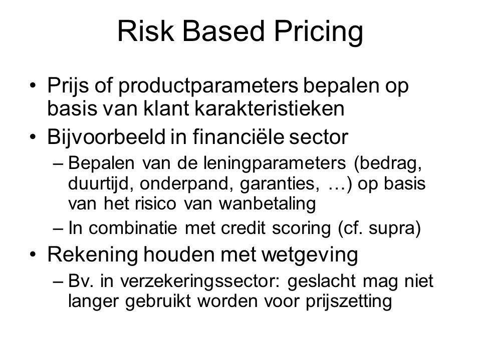 Risk Based Pricing Prijs of productparameters bepalen op basis van klant karakteristieken Bijvoorbeeld in financiële sector –Bepalen van de leningparameters (bedrag, duurtijd, onderpand, garanties, …) op basis van het risico van wanbetaling –In combinatie met credit scoring (cf.