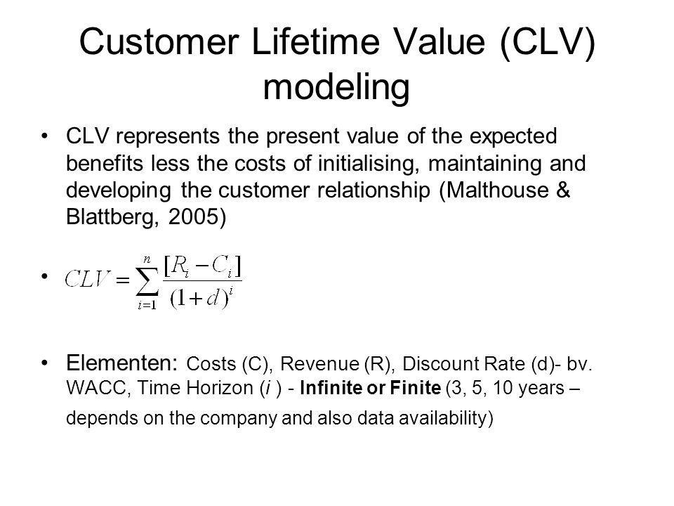 Customer Lifetime Value (CLV) modeling CLV represents the present value of the expected benefits less the costs of initialising, maintaining and developing the customer relationship (Malthouse & Blattberg, 2005) Elementen: Costs (C), Revenue (R), Discount Rate (d)- bv.