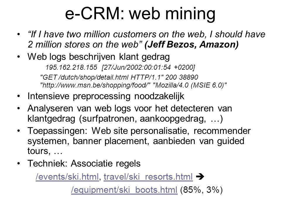 e-CRM: web mining If I have two million customers on the web, I should have 2 million stores on the web (Jeff Bezos, Amazon) Web logs beschrijven klant gedrag 195.162.218.155 [27/Jun/2002:00:01:54 +0200] GET /dutch/shop/detail.html HTTP/1.1 200 38890 http://www.msn.be/shopping/food/ Mozilla/4.0 (MSIE 6.0) Intensieve preprocessing noodzakelijk Analyseren van web logs voor het detecteren van klantgedrag (surfpatronen, aankoopgedrag, …) Toepassingen: Web site personalisatie, recommender systemen, banner placement, aanbieden van guided tours, … Techniek: Associatie regels