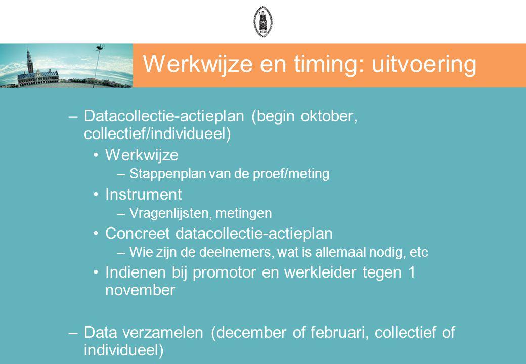 Werkwijze en timing: uitvoering –Datacollectie-actieplan (begin oktober, collectief/individueel) Werkwijze –Stappenplan van de proef/meting Instrument –Vragenlijsten, metingen Concreet datacollectie-actieplan –Wie zijn de deelnemers, wat is allemaal nodig, etc Indienen bij promotor en werkleider tegen 1 november –Data verzamelen (december of februari, collectief of individueel)