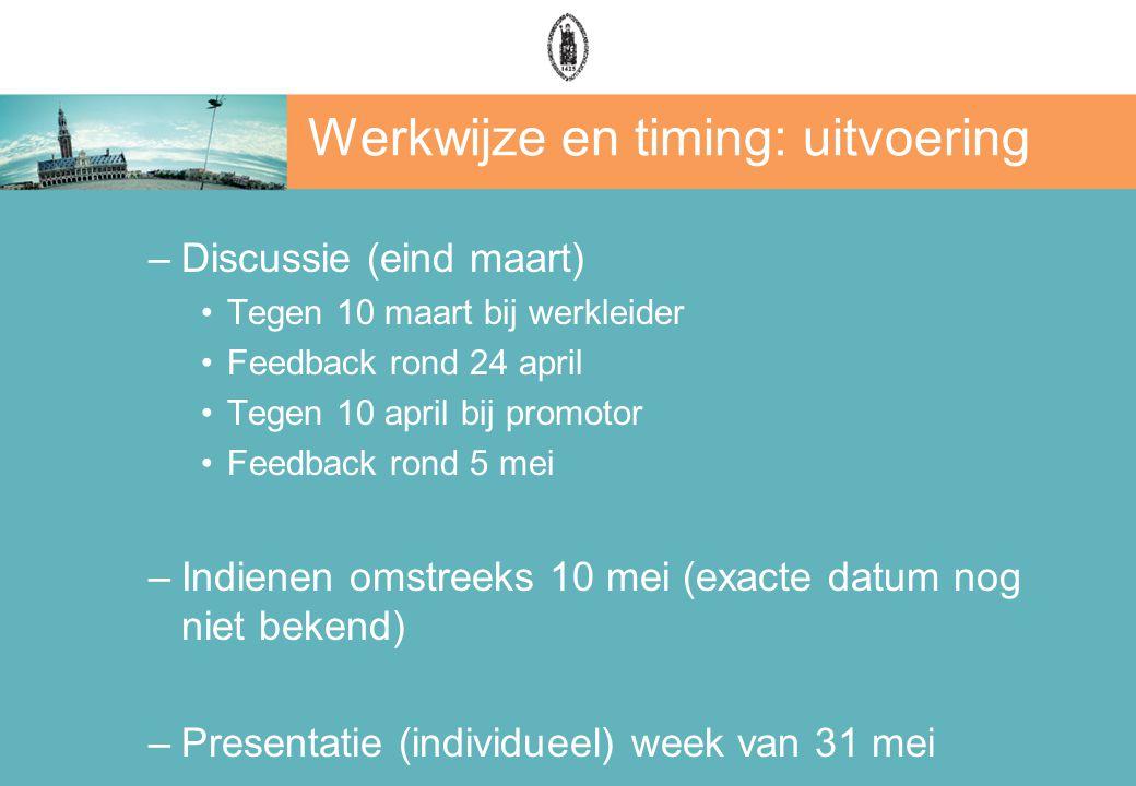 Werkwijze en timing: uitvoering –Discussie (eind maart) Tegen 10 maart bij werkleider Feedback rond 24 april Tegen 10 april bij promotor Feedback rond 5 mei –Indienen omstreeks 10 mei (exacte datum nog niet bekend) –Presentatie (individueel) week van 31 mei