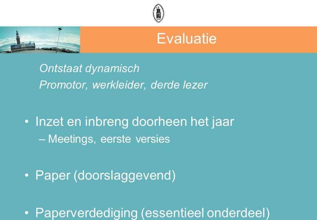 Evaluatie Ontstaat dynamisch Promotor, werkleider, derde lezer Inzet en inbreng doorheen het jaar –Meetings, eerste versies Paper (doorslaggevend) Paperverdediging (essentieel onderdeel)