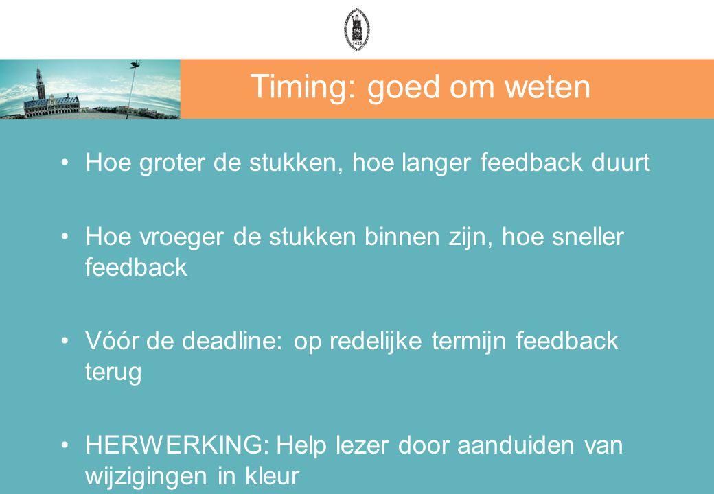 Timing: goed om weten Hoe groter de stukken, hoe langer feedback duurt Hoe vroeger de stukken binnen zijn, hoe sneller feedback Vóór de deadline: op redelijke termijn feedback terug HERWERKING: Help lezer door aanduiden van wijzigingen in kleur