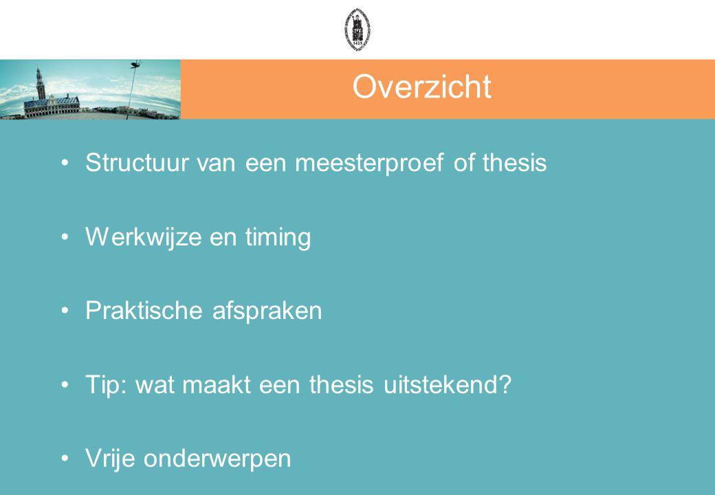 Overzicht Structuur van een meesterproef of thesis Werkwijze en timing Praktische afspraken Tip: wat maakt een thesis uitstekend.