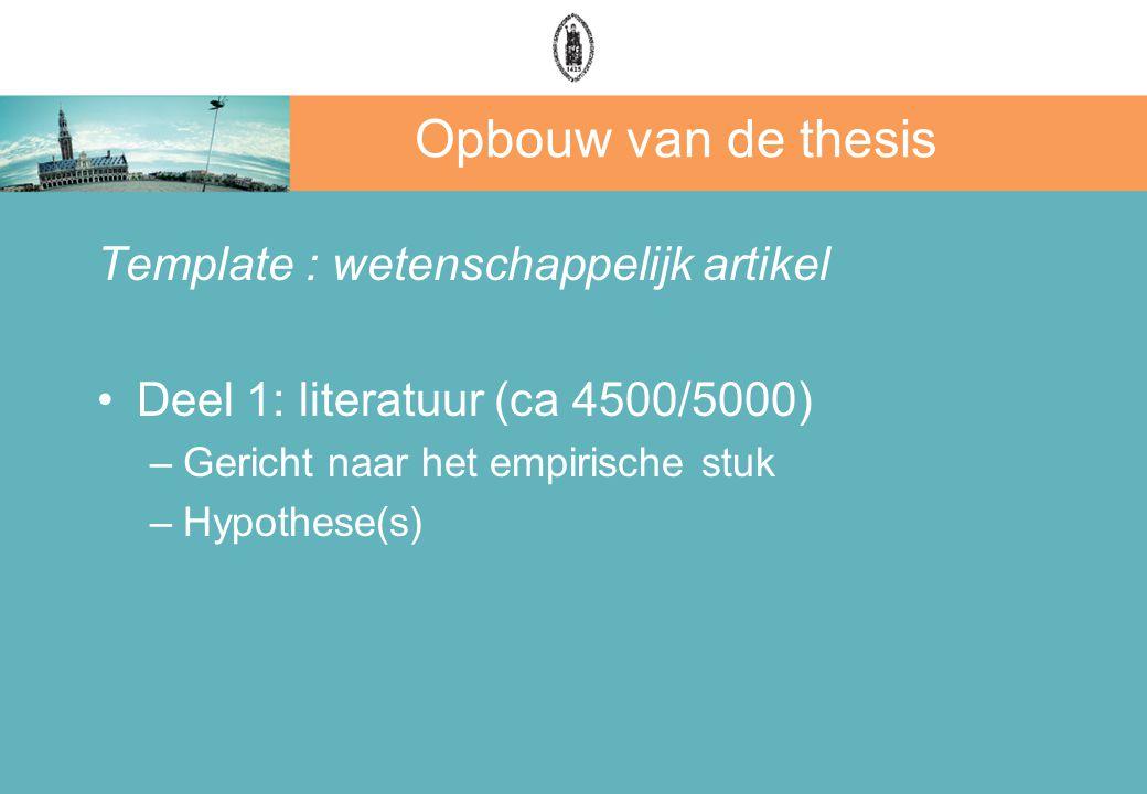 Opbouw van de thesis Template : wetenschappelijk artikel Deel 1: literatuur (ca 4500/5000) –Gericht naar het empirische stuk –Hypothese(s)
