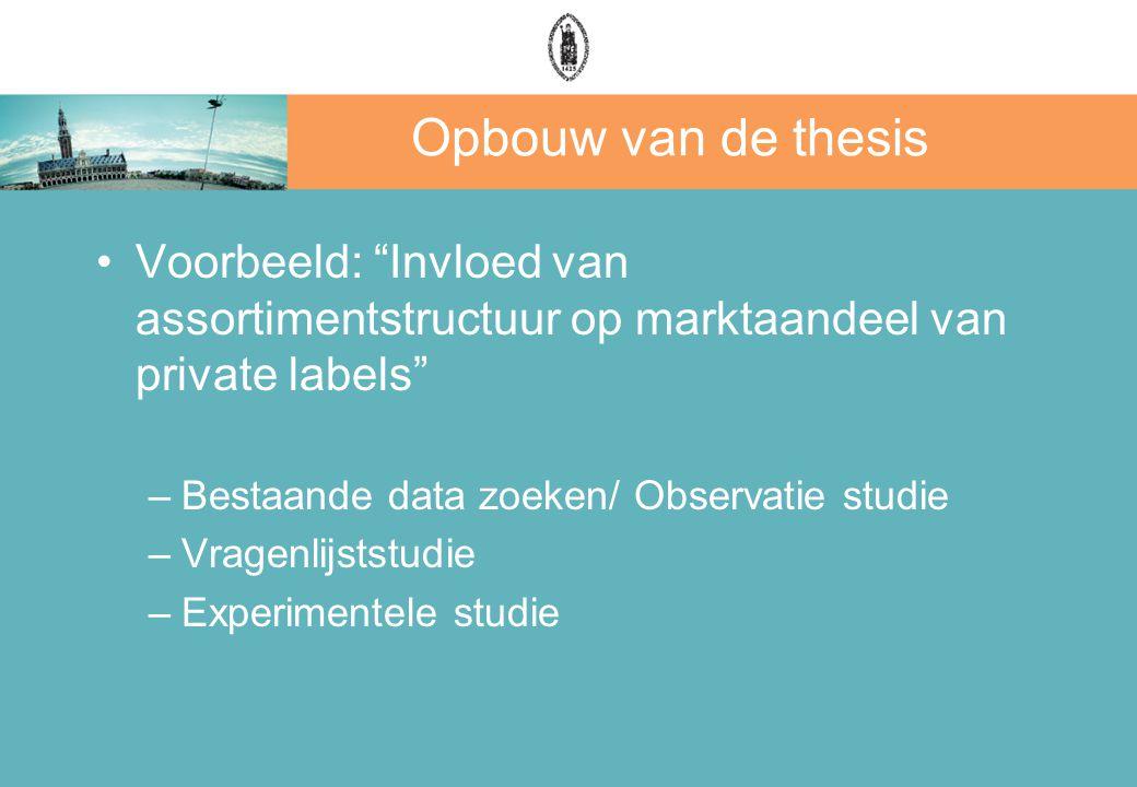 Opbouw van de thesis Voorbeeld: Invloed van assortimentstructuur op marktaandeel van private labels –Bestaande data zoeken/ Observatie studie –Vragenlijststudie –Experimentele studie