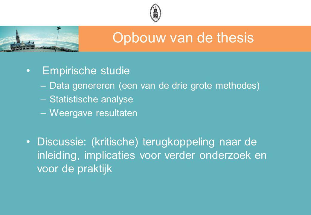Opbouw van de thesis Empirische studie –Data genereren (een van de drie grote methodes) –Statistische analyse –Weergave resultaten Discussie: (kritische) terugkoppeling naar de inleiding, implicaties voor verder onderzoek en voor de praktijk