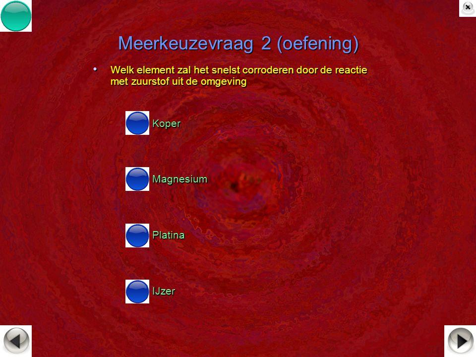 Meerkeuzevraag 2 (oefening) Welk element zal het snelst corroderen door de reactie met zuurstof uit de omgeving Welk element zal het snelst corroderen