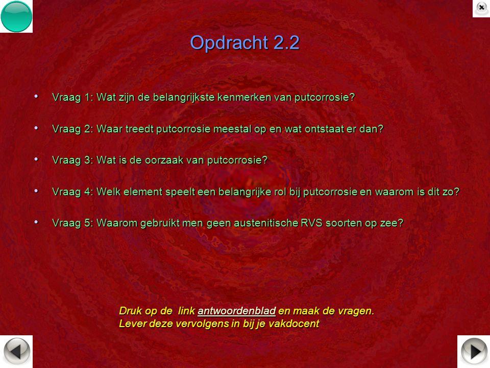Opdracht 2.2 Vraag 1: Wat zijn de belangrijkste kenmerken van putcorrosie? Vraag 1: Wat zijn de belangrijkste kenmerken van putcorrosie? Vraag 2: Waar