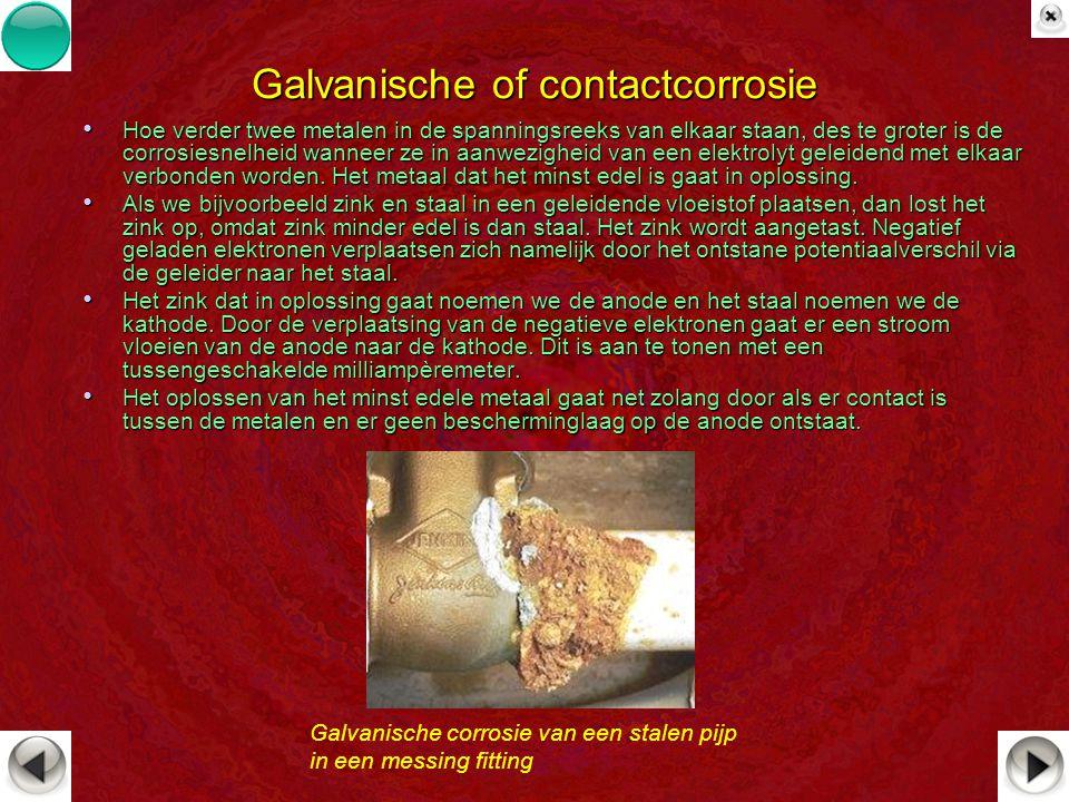 Galvanische of contactcorrosie Hoe verder twee metalen in de spanningsreeks van elkaar staan, des te groter is de corrosiesnelheid wanneer ze in aanwe