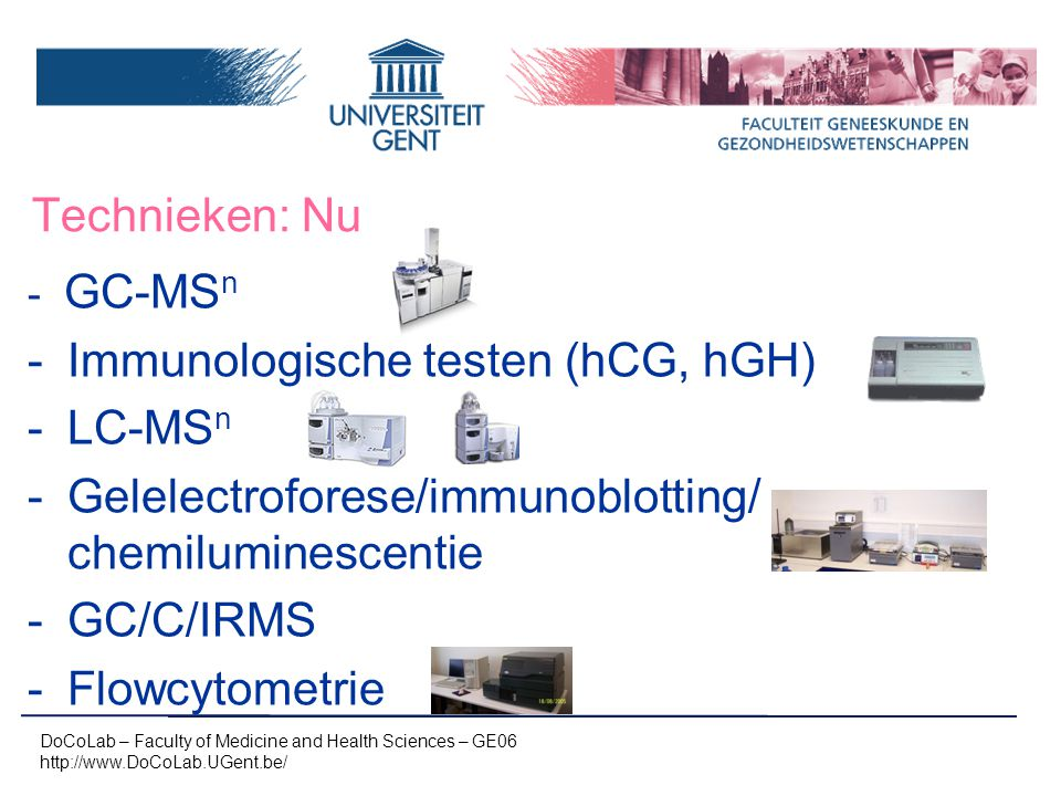 Technieken: Nu - GC-MS n -Immunologische testen (hCG, hGH) -LC-MS n -Gelelectroforese/immunoblotting/ chemiluminescentie -GC/C/IRMS -Flowcytometrie DoCoLab – Faculty of Medicine and Health Sciences – GE06 http://www.DoCoLab.UGent.be/