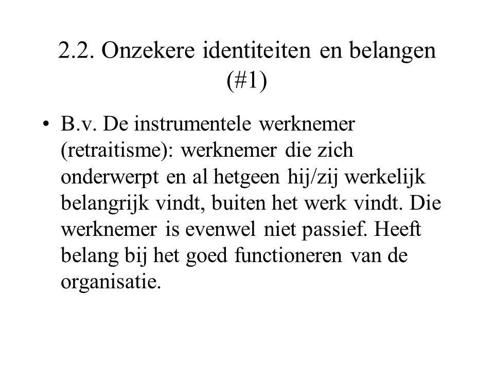 2.2. Onzekere identiteiten en belangen (#1) B.v. De instrumentele werknemer (retraitisme): werknemer die zich onderwerpt en al hetgeen hij/zij werkeli