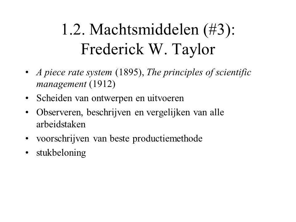 1.2. Machtsmiddelen (#3): Frederick W. Taylor A piece rate system (1895), The principles of scientific management (1912) Scheiden van ontwerpen en uit