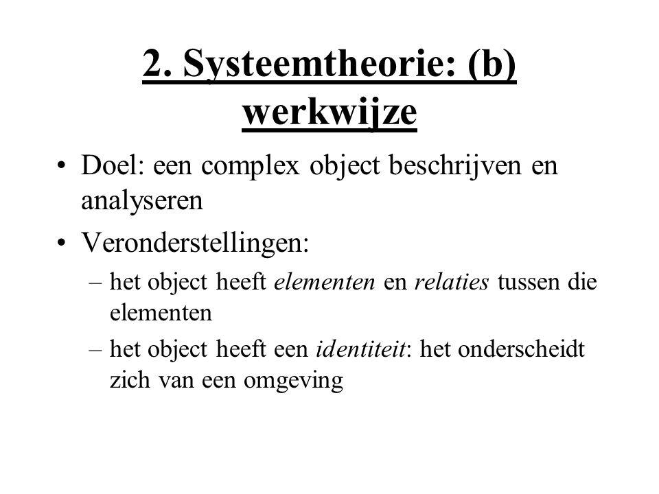 2. Systeemtheorie: (b) werkwijze Doel: een complex object beschrijven en analyseren Veronderstellingen: –het object heeft elementen en relaties tussen