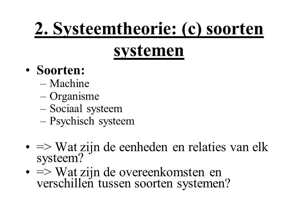 2. Systeemtheorie: (c) soorten systemen Soorten: –Machine –Organisme –Sociaal systeem –Psychisch systeem => Wat zijn de eenheden en relaties van elk s