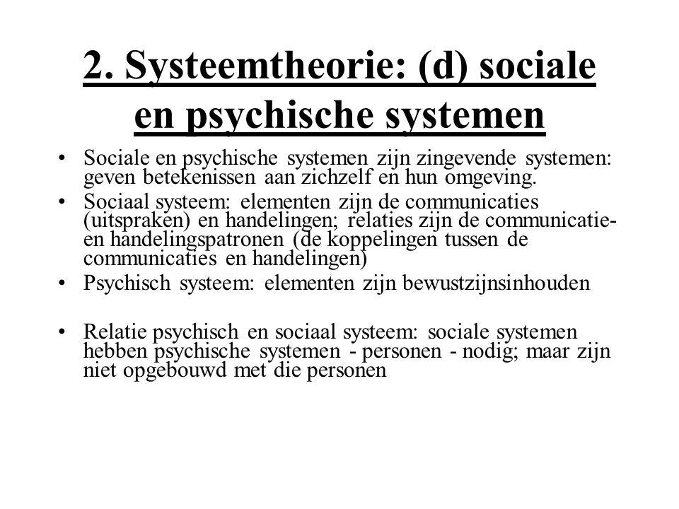 2. Systeemtheorie: (d) sociale en psychische systemen Sociale en psychische systemen zijn zingevende systemen: geven betekenissen aan zichzelf en hun