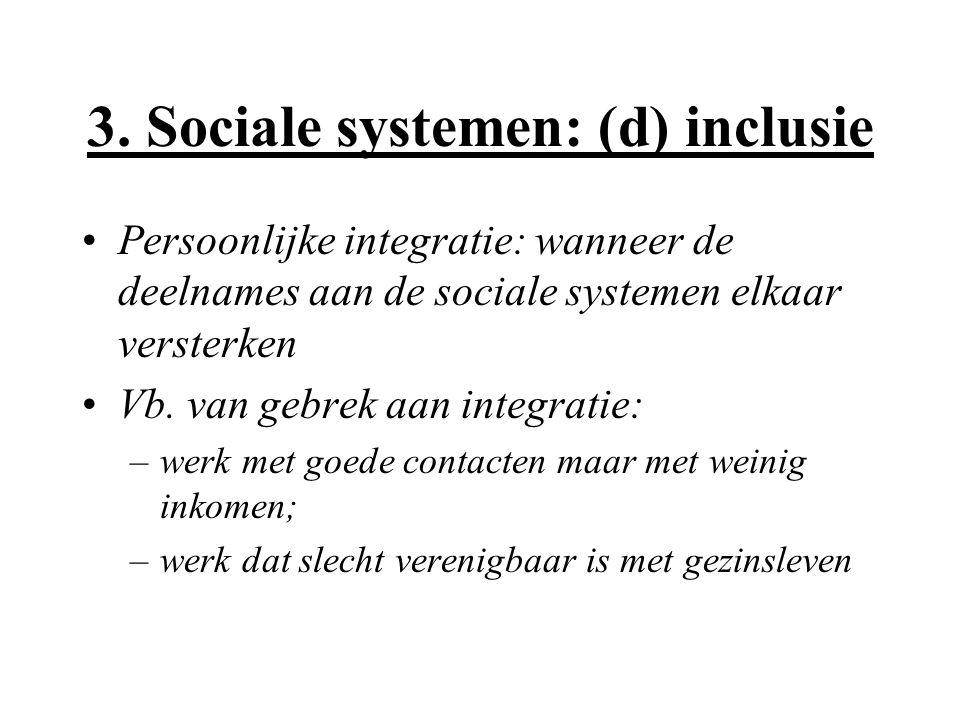 3. Sociale systemen: (d) inclusie Persoonlijke integratie: wanneer de deelnames aan de sociale systemen elkaar versterken Vb. van gebrek aan integrati