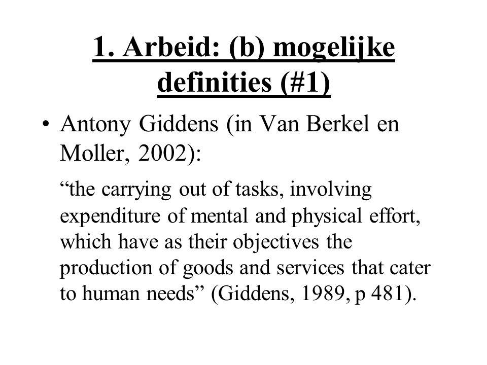 "1. Arbeid: (b) mogelijke definities (#1) Antony Giddens (in Van Berkel en Moller, 2002): ""the carrying out of tasks, involving expenditure of mental a"