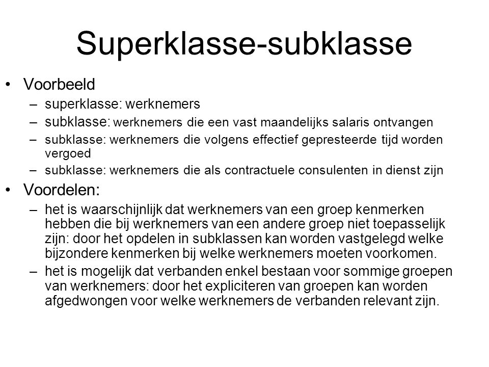 Voorbeeld –superklasse: werknemers –subklasse: werknemers die een vast maandelijks salaris ontvangen –subklasse: werknemers die volgens effectief gepr