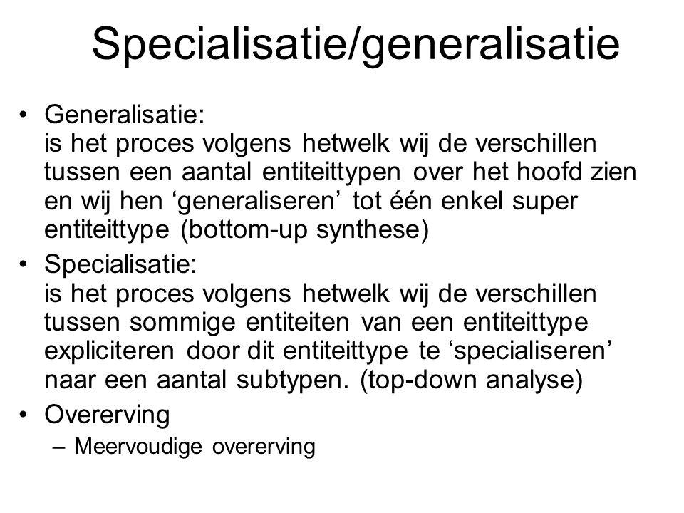 Specialisatie/generalisatie Generalisatie: is het proces volgens hetwelk wij de verschillen tussen een aantal entiteittypen over het hoofd zien en wij