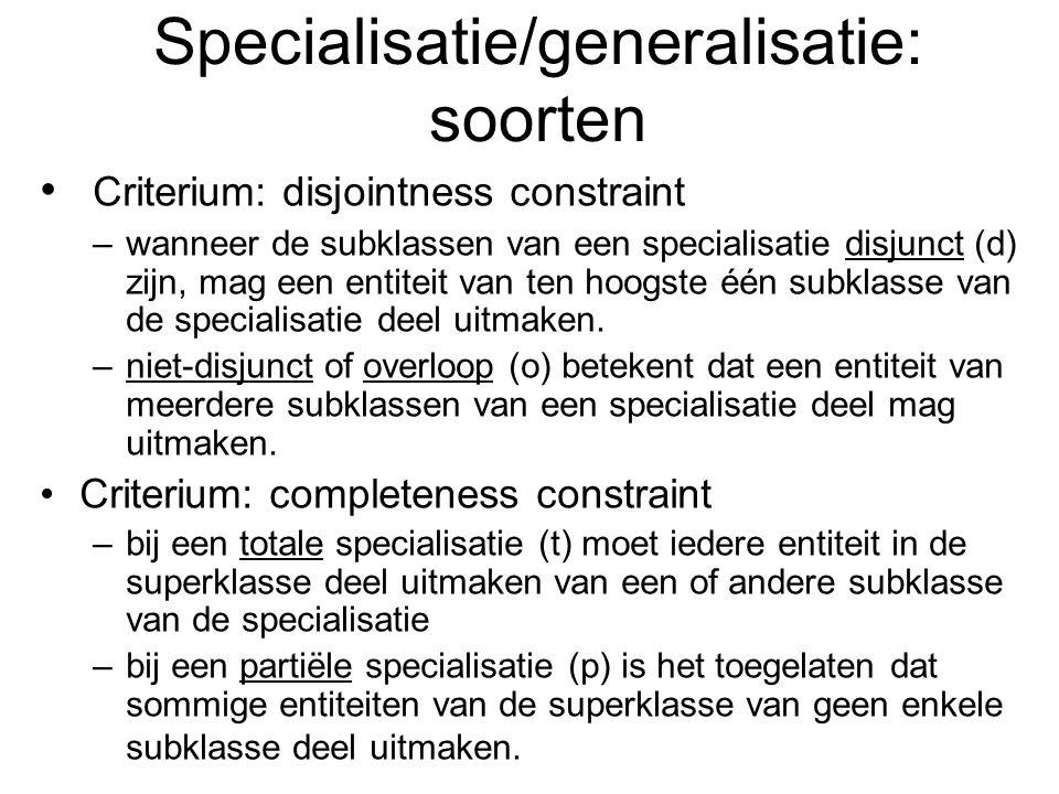 Specialisatie/generalisatie: soorten Criterium: disjointness constraint –wanneer de subklassen van een specialisatie disjunct (d) zijn, mag een entite