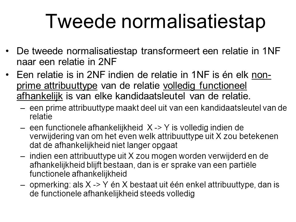 Tweede normalisatiestap De tweede normalisatiestap transformeert een relatie in 1NF naar een relatie in 2NF Een relatie is in 2NF indien de relatie in