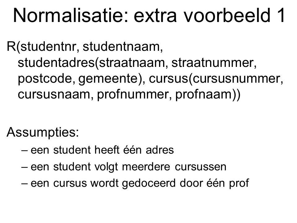 Normalisatie: extra voorbeeld 1 R(studentnr, studentnaam, studentadres(straatnaam, straatnummer, postcode, gemeente), cursus(cursusnummer, cursusnaam,